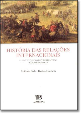 História das Relações Internacionais - O Direito e as Concepções Políticas na Idade Moderna, livro de António Pedro Barbas Homem
