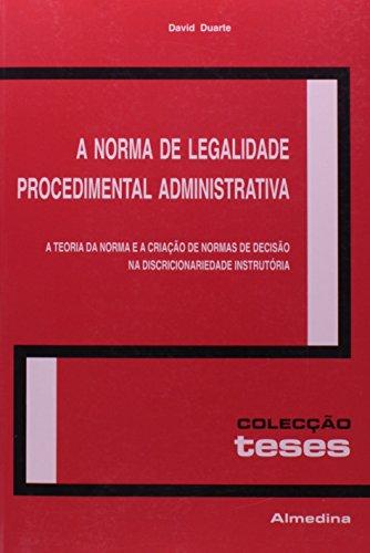 A Norma de Legalidade Procedimental Administrativa - A Teoria da Norma e a Criação de Normas de Decisão na Discricionariedade Instrutória, livro de David Duarte