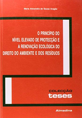 O Princípio do Nível Elevado de Protecção e a Renovação Ecológica do Direito do Ambiente e dos Resíduos, livro de Maria Alexandra de Sousa Aragão