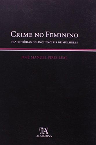 Crime no Feminino - Trajectórias Delinquenciais de Mulheres, livro de José Manuel Pires Leal