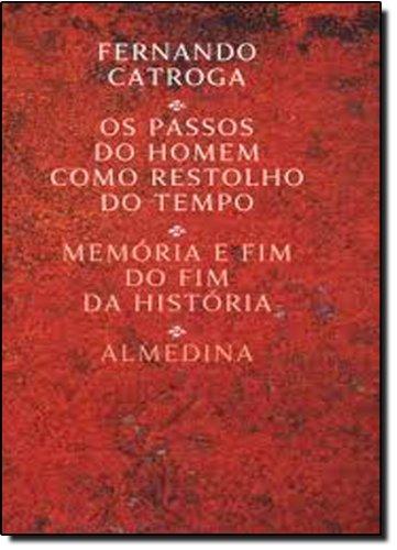 Os Passos do Homem como Restolho do Tempo - Memória e Fim do Fim da História, livro de Fernando Catroga
