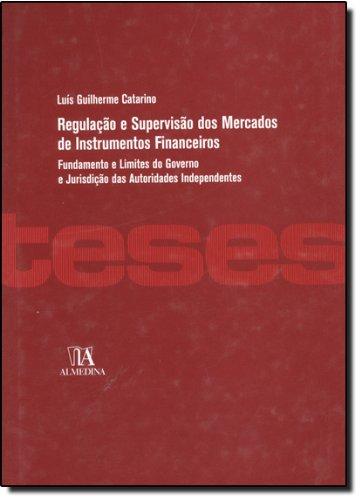 Regulação e Supervisão dos Mercados de Instrumentos Financeiros - Fundamento e Limites do Governo e Jurisdição das Autoridades Independentes, livro de Luís Guilherme Catarino