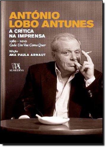 António Lobo Antunes - A Crítica na Imprensa 1980-2010 Cada Um Voa como quer, livro de Edição: Ana Paula Arnaut