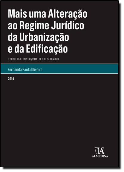 Mais uma Alteração ao Regime Jurídico da Urbanização e da Edificação: O Decreto-lei N.º 136-2014, de 9 de Setembro, livro de Fernanda Paula Oliveira