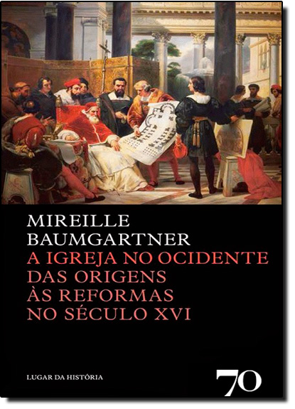 Igreja no Ocidente, A: Das Origens Às Reformas no Século Xvi, livro de Mireille Baumgartner