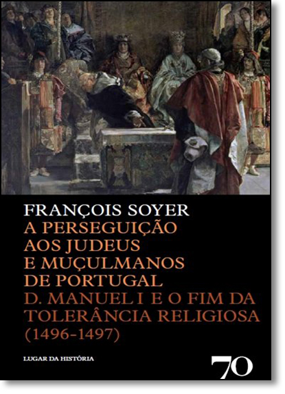 Perseguição aos Judeus e Muçulmanos de Portugal, A - D. Manuel 1 e o Fim da Tolerância Religiosa - 1496-1497, livro de Lier Pires Ferreira