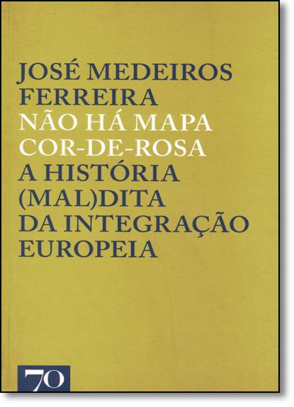 Não Há Mapa Cor-de-rosa: A História ( Mal ) Dita da Integração Europeia, livro de José Medeiros Ferreira