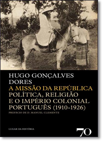 Missão da República: Política, Religião e o Império Colonial Português, A (1910-1926), livro de Hugo Gonçalves Dores