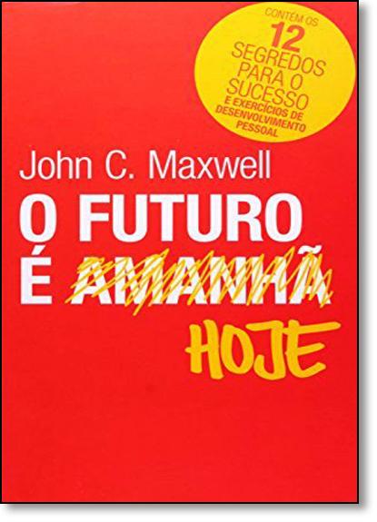 Futuro É Hoje, O, livro de John C Maxwell
