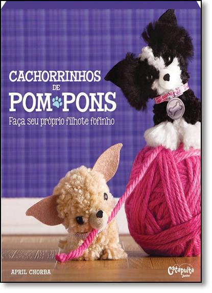 Cachorrinhos de Pom Pons: Faça Seu Próprio Filhote Fofinho, livro de April Chorba