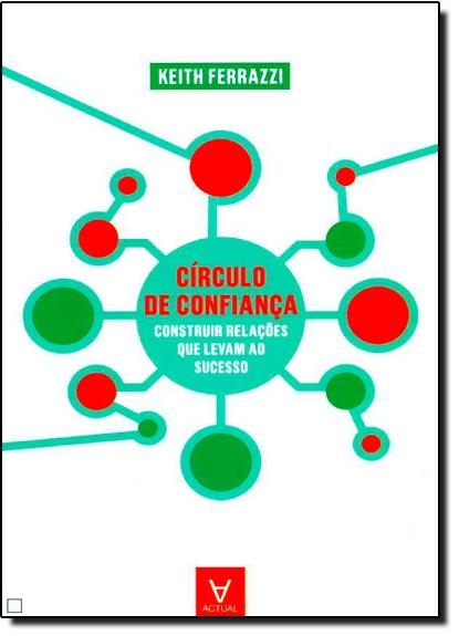 Círculo de Confiança - Construir Relações Que Levam ao Sucesso, livro de Keith Ferrazzi