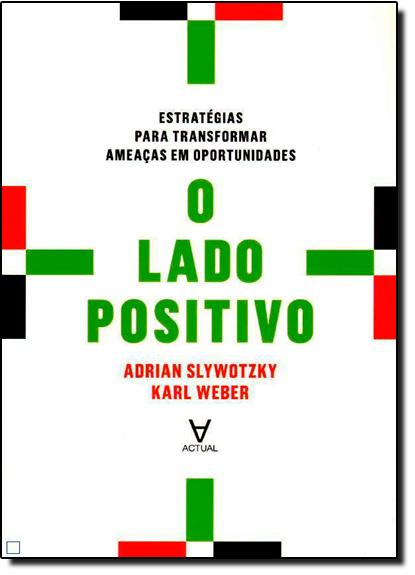 Lado Positivo, O: Estratégias Para Transformar Ameaças em Oportunidades, livro de Adrian Slywotzky