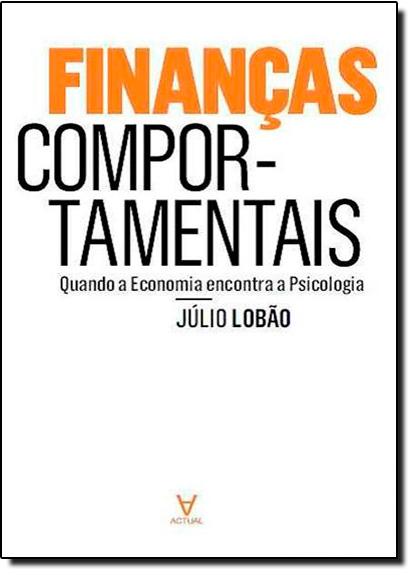 Finanças Comportamentais: Quando a Economia Encontra a Psicologia, livro de Júlio Lobão