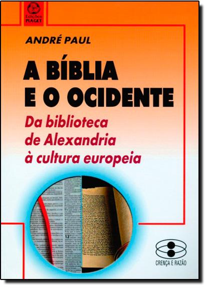 Bíblia e o Ocidente. A: Da Biblioteca de Alexandria À Cultura Europeia, livro de André Paul