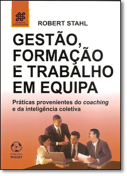 Gestão, Formação e Trabalho em Equipa: Práticas Provenientes do Coaching e da Inteligência Coletiva, livro de Robert Stahl