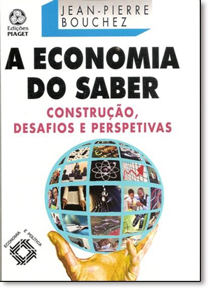 Economia do Saber, A: Construção, Desafios e Perspectivas, livro de Jean-Pierre Bouchez