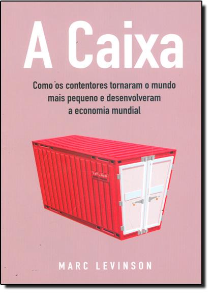 A Caixa - Como os contentores tornam o mundo mais pequeno e desenvolveram a economia mundial, livro de Marc Levinson