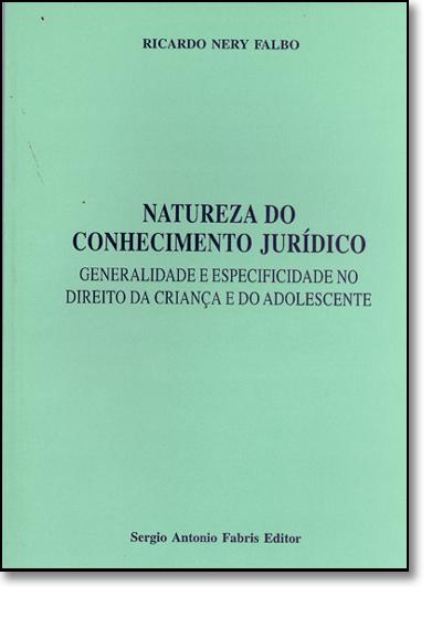 Natureza do Conhecimento Jurídico: Generalidade e Especificidade no Direito da Criança e do Adolescente, livro de Ricardo Nery Falbo
