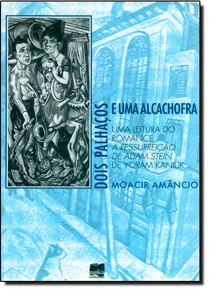 Dois Palhaços e Uma Alcachofra: Uma Leitura do Romance A Ressureição de Adam Stein de Yoram Kaniuk, livro de Moacir Amâncio