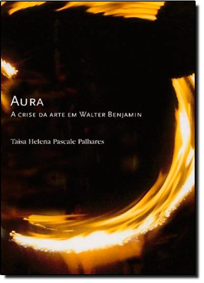 Aura: A Crise da Arte em Walter Benjamin, livro de Taisa Helena Pascale Palhares